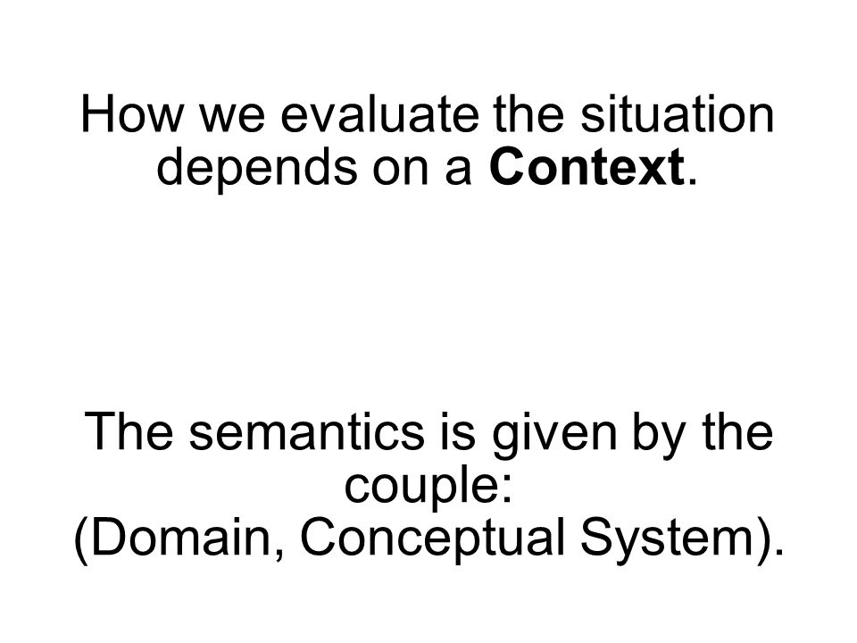 How we evaluate the situation depends on a Context. The semantics is given by the couple: (Domain, Conceptual System).