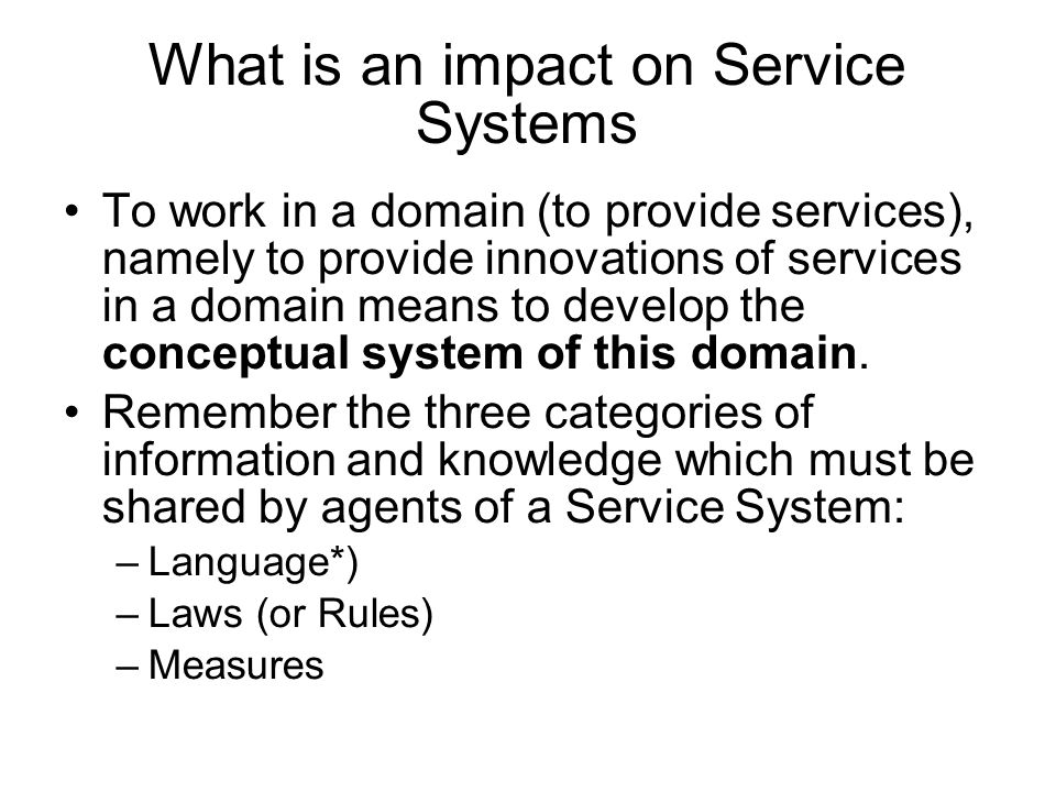 What is an impact on Service Systems To work in a domain (to provide services), namely to provide innovations of services in a domain means to develop the conceptual system of this domain.
