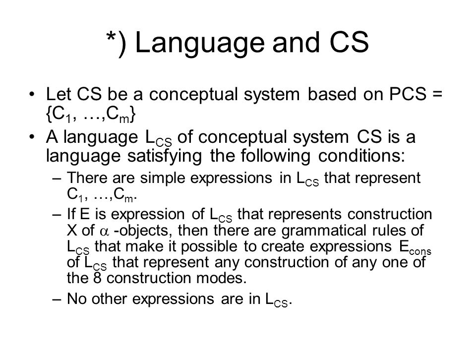*) Language and CS Let CS be a conceptual system based on PCS = {C 1, …,C m } A language L CS of conceptual system CS is a language satisfying the following conditions: –There are simple expressions in L CS that represent C 1, …,C m.