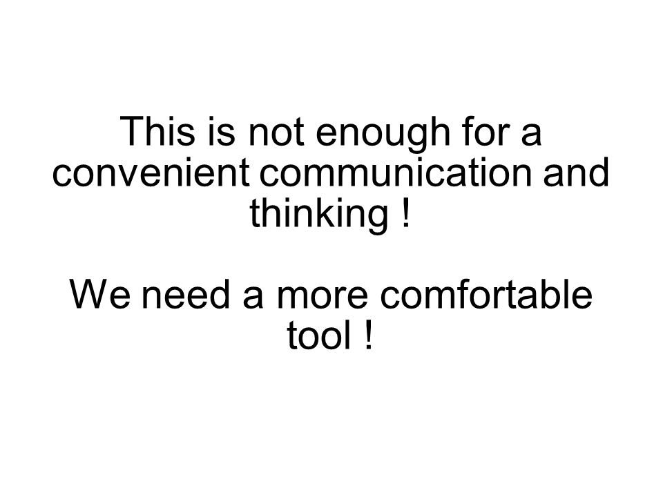 This is not enough for a convenient communication and thinking ! We need a more comfortable tool !