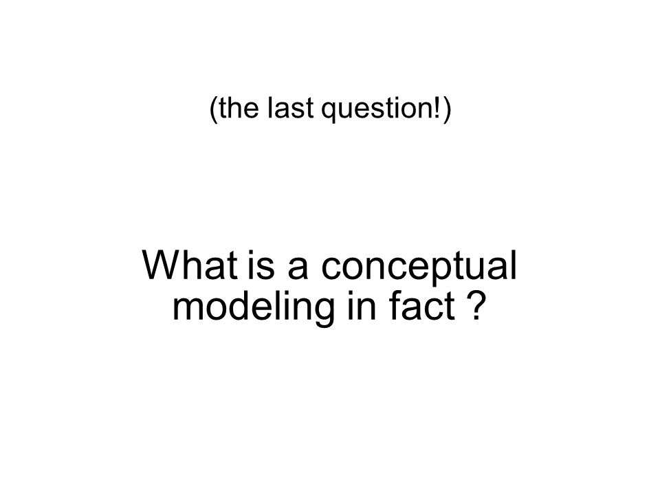 What is a conceptual modeling in fact ? (the last question!)