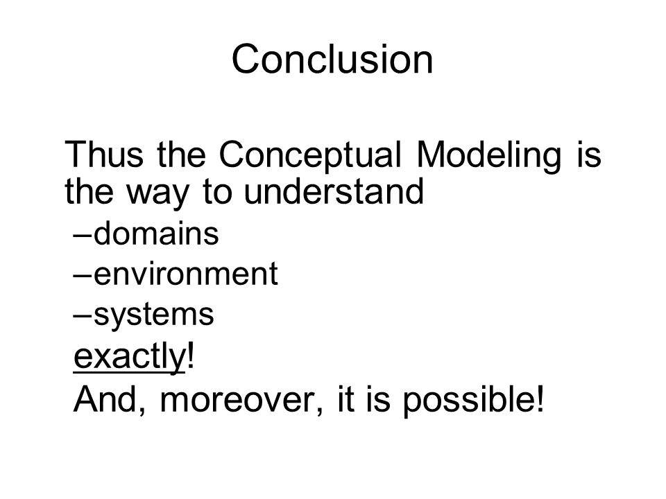 Conclusion Thus the Conceptual Modeling is the way to understand –domains –environment –systems exactly.