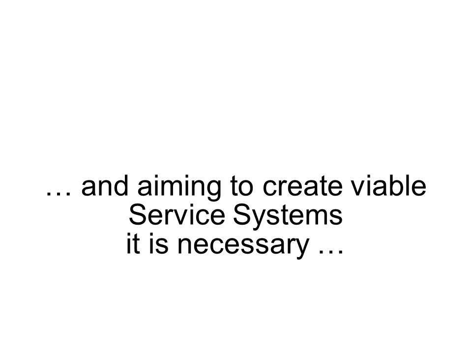 … and aiming to create viable Service Systems it is necessary …