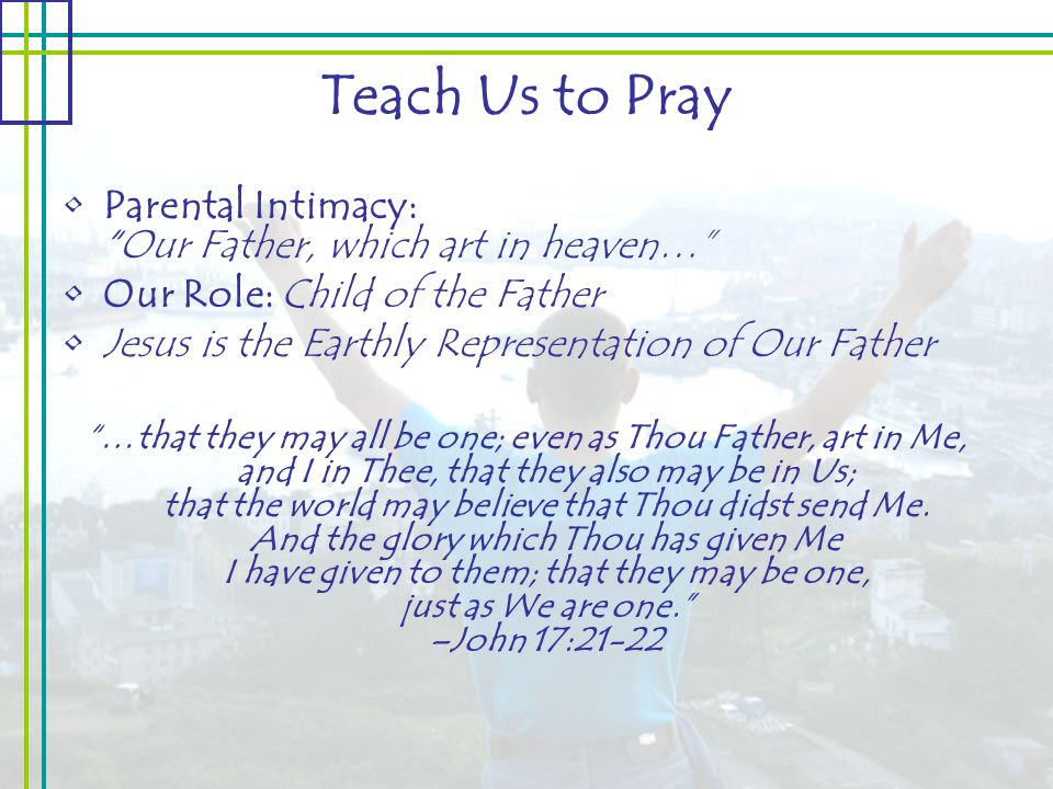 Teach Us to Pray Parental Intimacy: Our Father, which art in heaven… Our Role: Child of the Father Jesus is the Earthly Representation of Our Father …that they may all be one; even as Thou Father, art in Me, and I in Thee, that they also may be in Us; that the world may believe that Thou didst send Me.