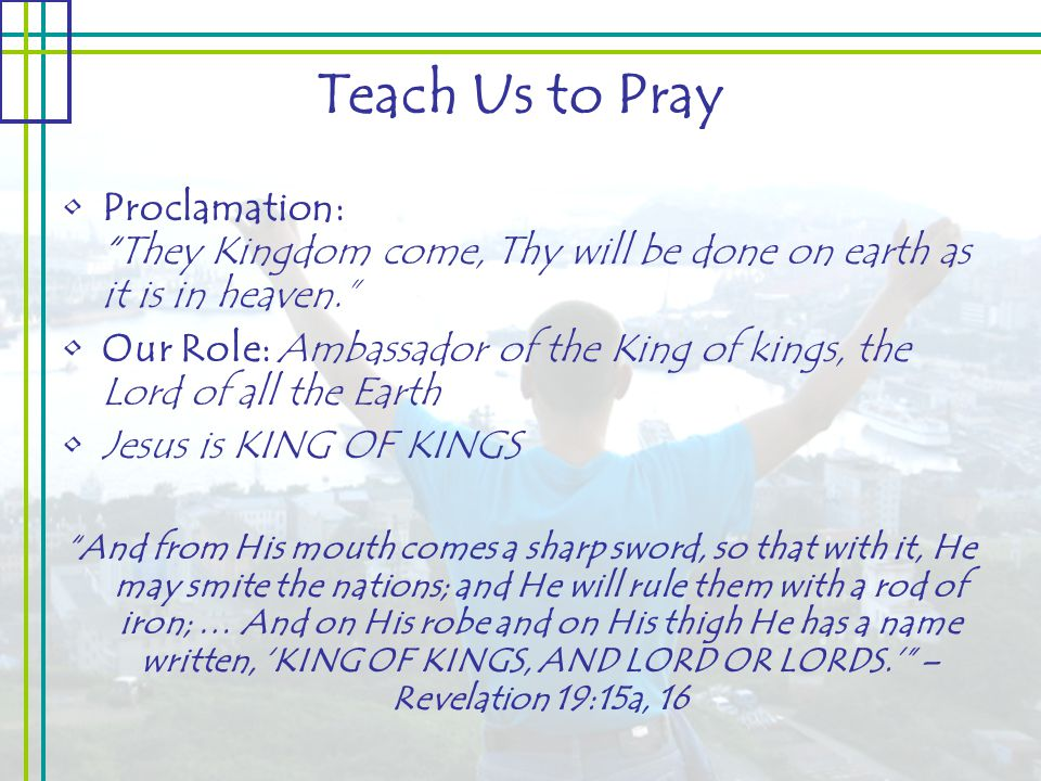 Teach Us to Pray Proclamation: They Kingdom come, Thy will be done on earth as it is in heaven. Our Role: Ambassador of the King of kings, the Lord of all the Earth Jesus is KING OF KINGS And from His mouth comes a sharp sword, so that with it, He may smite the nations; and He will rule them with a rod of iron; … And on His robe and on His thigh He has a name written, 'KING OF KINGS, AND LORD OR LORDS.' – Revelation 19:15a, 16
