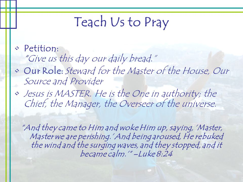 Teach Us to Pray Petition: Give us this day our daily bread. Our Role: Steward for the Master of the House, Our Source and Provider Jesus is MASTER.