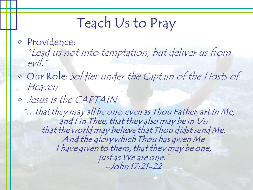 Teach Us to Pray Providence: Lead us not into temptation, but deliver us from evil. Our Role: Soldier under the Captain of the Hosts of Heaven Jesus is the CAPTAIN …that they may all be one; even as Thou Father, art in Me, and I in Thee, that they also may be in Us; that the world may believe that Thou didst send Me.