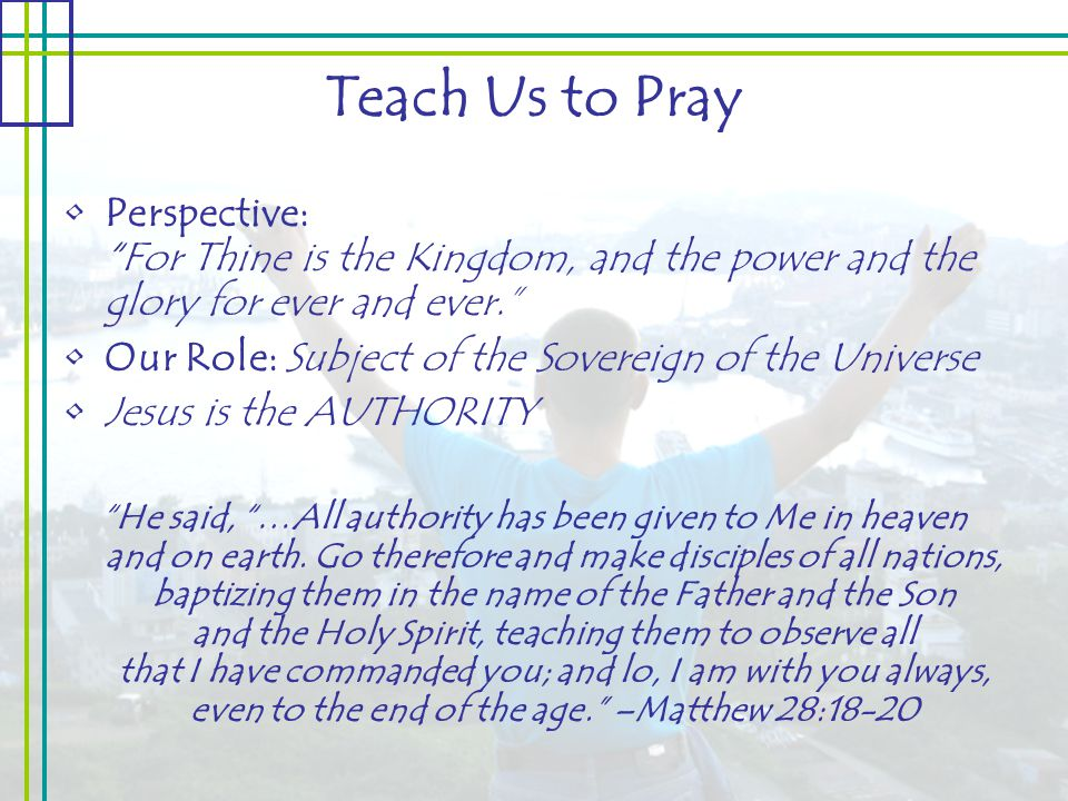 Teach Us to Pray Perspective: For Thine is the Kingdom, and the power and the glory for ever and ever. Our Role: Subject of the Sovereign of the Universe Jesus is the AUTHORITY He said, …All authority has been given to Me in heaven and on earth.