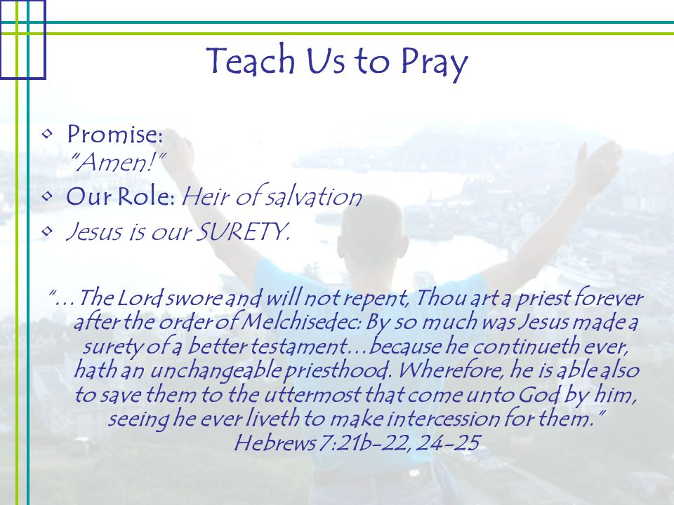 Teach Us to Pray Promise: Amen! Our Role: Heir of salvation Jesus is our SURETY.