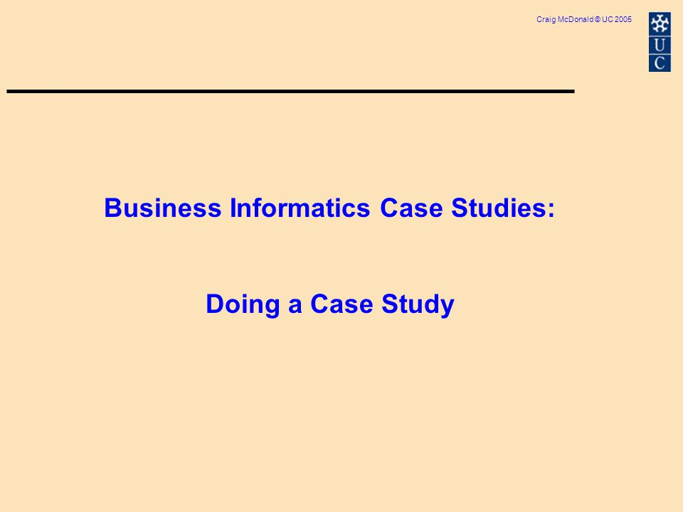 Craig McDonald © UC 2005 Business Informatics Case Studies: Doing a Case Study