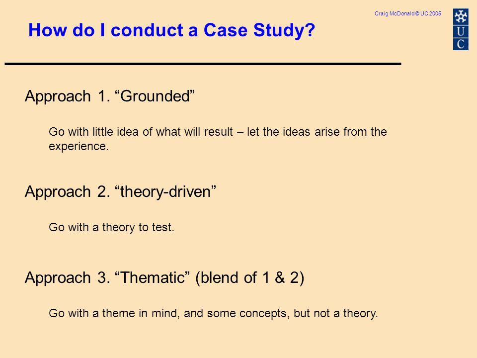 Craig McDonald © UC 2005 How do I conduct a Case Study.