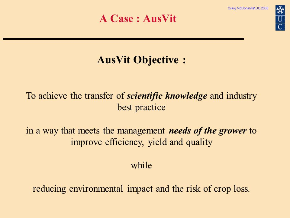Craig McDonald © UC 2005 A Case : AusVit AusVit Objective : To achieve the transfer of scientific knowledge and industry best practice in a way that meets the management needs of the grower to improve efficiency, yield and quality while reducing environmental impact and the risk of crop loss.