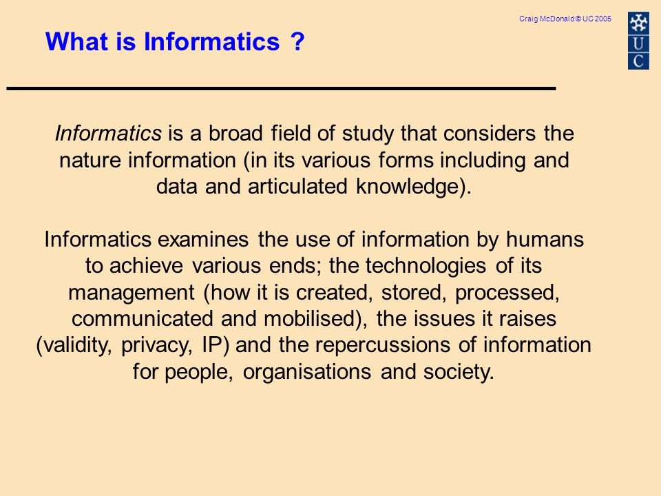 Craig McDonald © UC 2005 As an area of study, Informatics has both applied and basic aspects.