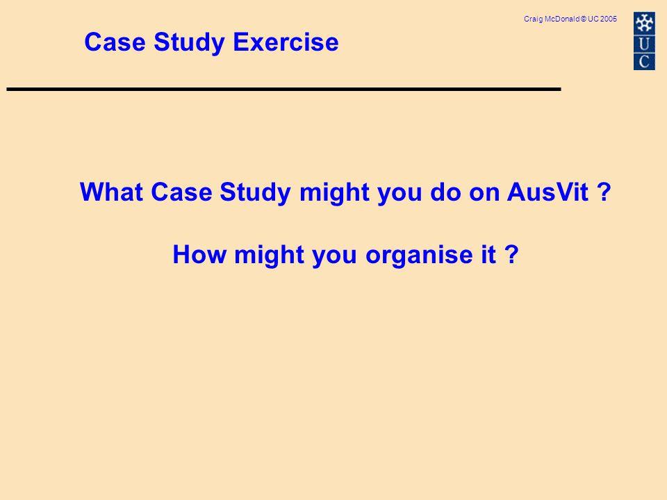 Craig McDonald © UC 2005 Case Study Exercise What Case Study might you do on AusVit .