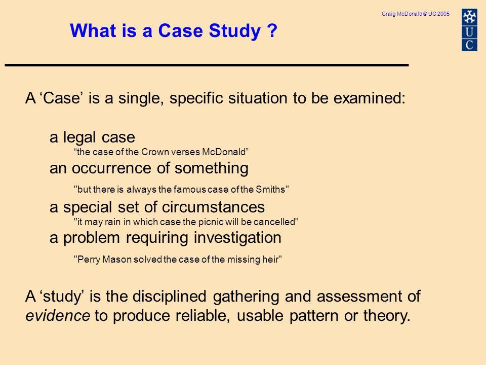 Craig McDonald © UC 2005 What is a Case Study .
