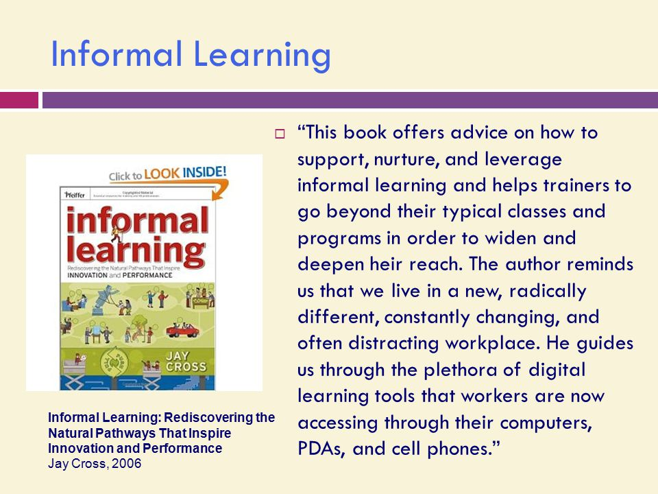 Informal Learning  This book offers advice on how to support, nurture, and leverage informal learning and helps trainers to go beyond their typical classes and programs in order to widen and deepen heir reach.