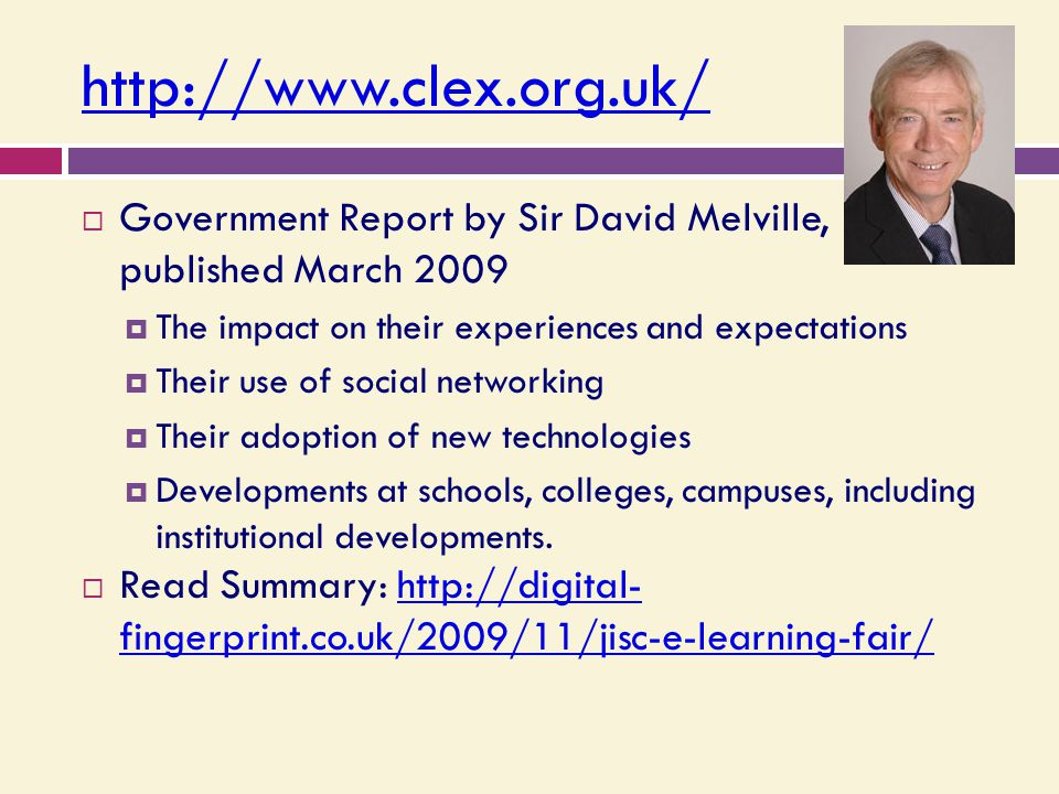 http://www.clex.org.uk/  Government Report by Sir David Melville, published March 2009  The impact on their experiences and expectations  Their use of social networking  Their adoption of new technologies  Developments at schools, colleges, campuses, including institutional developments.