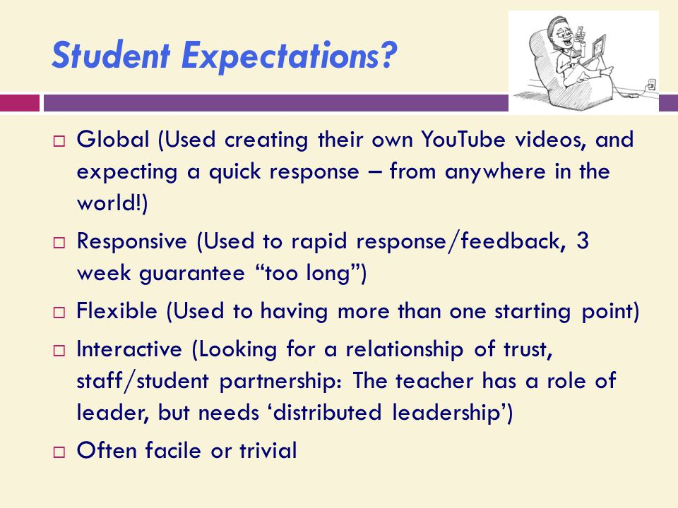 Student Expectations?  Global (Used creating their own YouTube videos, and expecting a quick response – from anywhere in the world!)  Responsive (Us