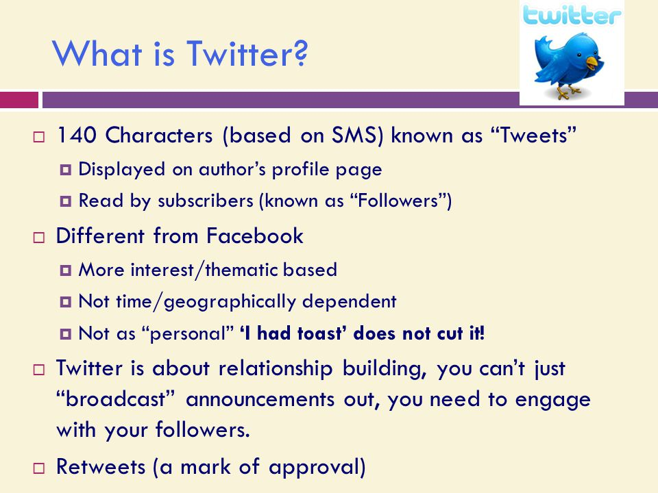 "What is Twitter?  140 Characters (based on SMS) known as ""Tweets""  Displayed on author's profile page  Read by subscribers (known as ""Followers"") "