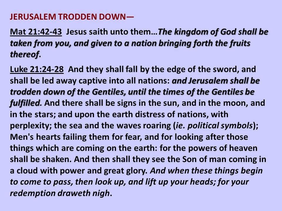 JERUSALEM TRODDEN DOWN— The kingdom of God shall be taken from you, and given to a nation bringing forth the fruits thereof Mat 21:42-43 Jesus saith u