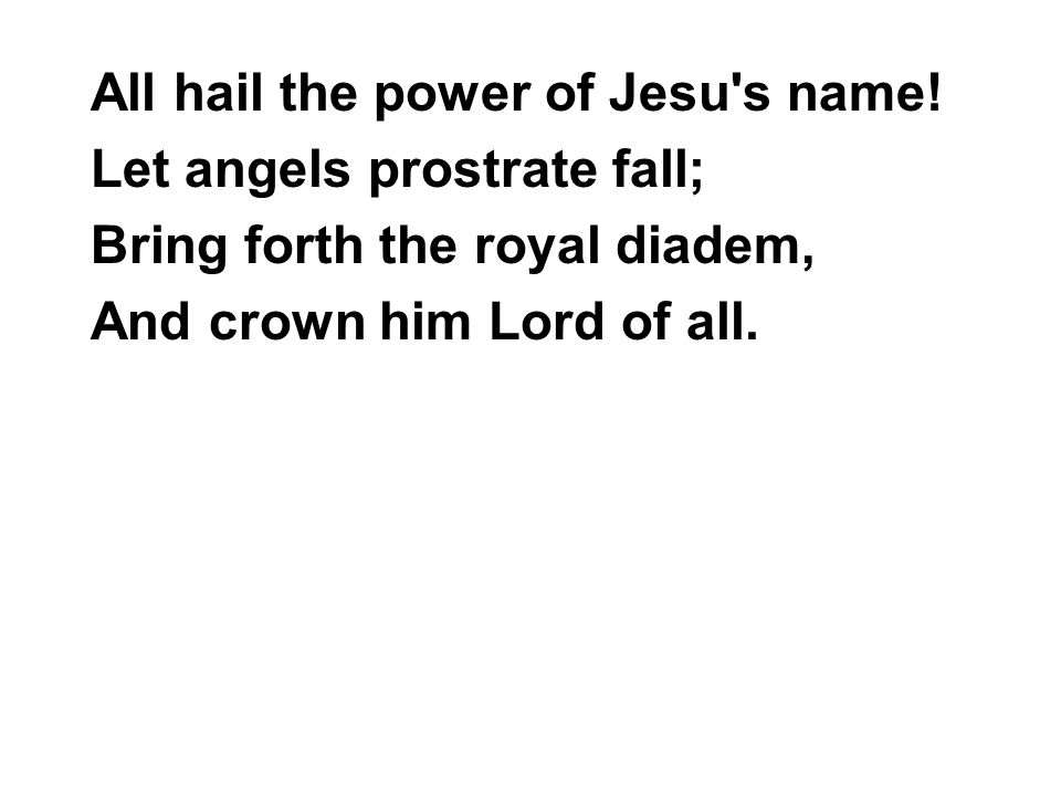 All hail the power of Jesu s name.