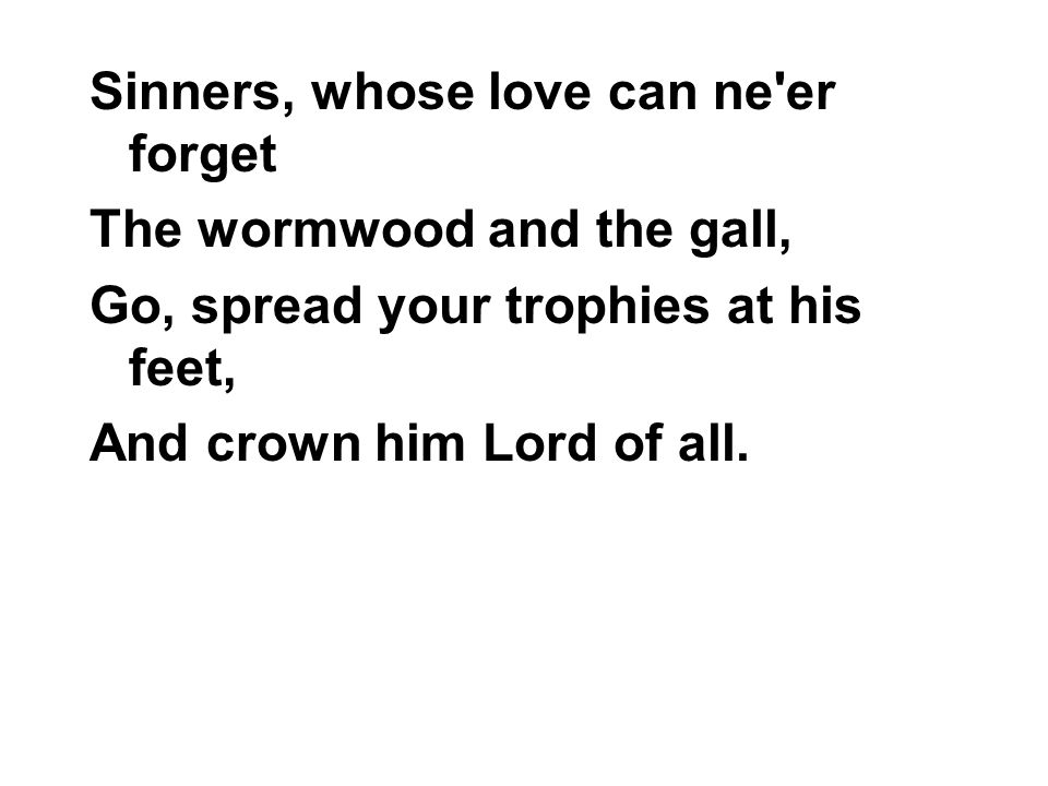 Sinners, whose love can ne er forget The wormwood and the gall, Go, spread your trophies at his feet, And crown him Lord of all.