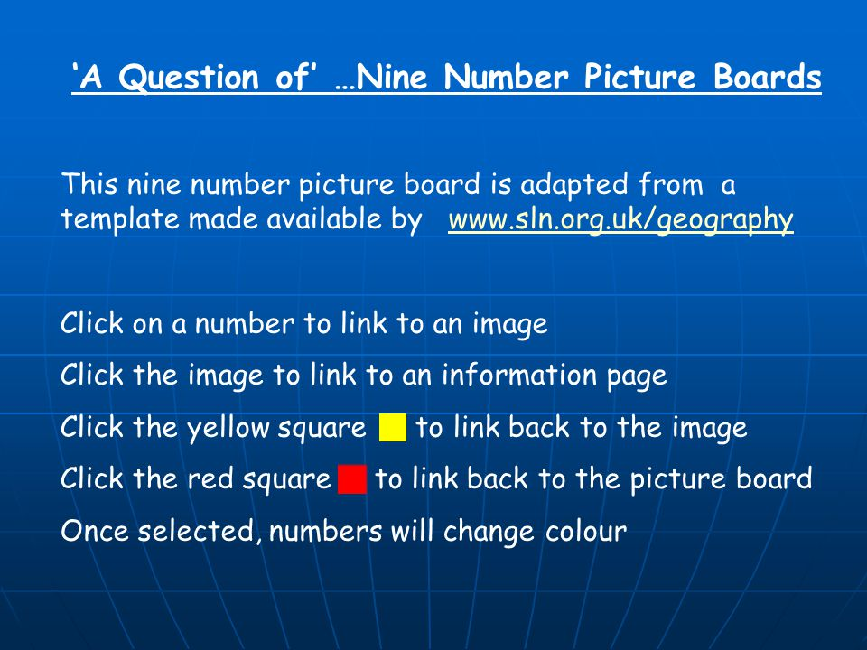 'A Question of' …Nine Number Picture Boards This nine number picture board is adapted from a template made available by www.sln.org.uk/geographywww.sln.org.uk/geography Click on a number to link to an image Click the image to link to an information page Click the yellow square to link back to the image Click the red square to link back to the picture board Once selected, numbers will change colour