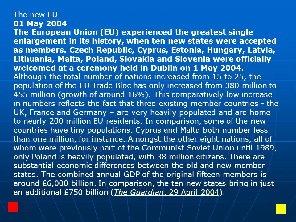The new EU 01 May 2004 The European Union (EU) experienced the greatest single enlargement in its history, when ten new states were accepted as members.