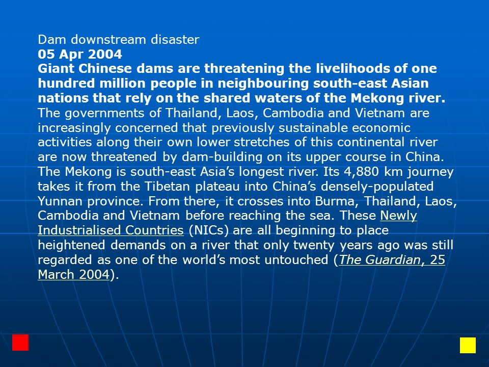 Dam downstream disaster 05 Apr 2004 Giant Chinese dams are threatening the livelihoods of one hundred million people in neighbouring south-east Asian
