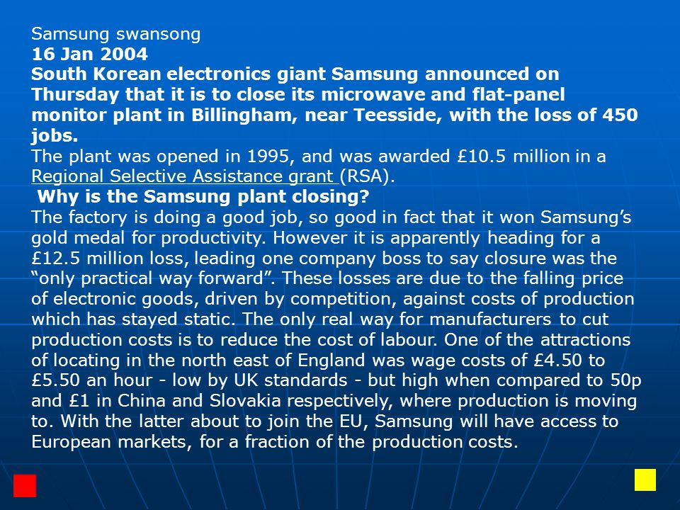 Samsung swansong 16 Jan 2004 South Korean electronics giant Samsung announced on Thursday that it is to close its microwave and flat-panel monitor plant in Billingham, near Teesside, with the loss of 450 jobs.
