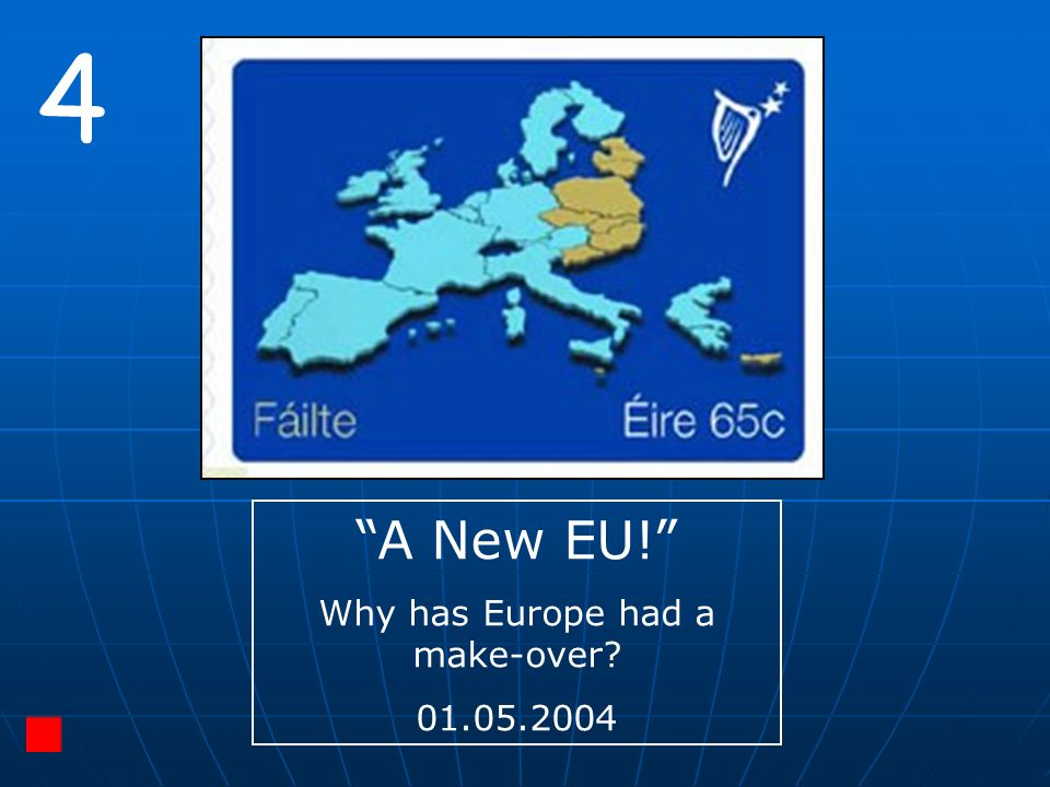 """4 """"A New EU!"""" Why has Europe had a make-over? 01.05.2004"""