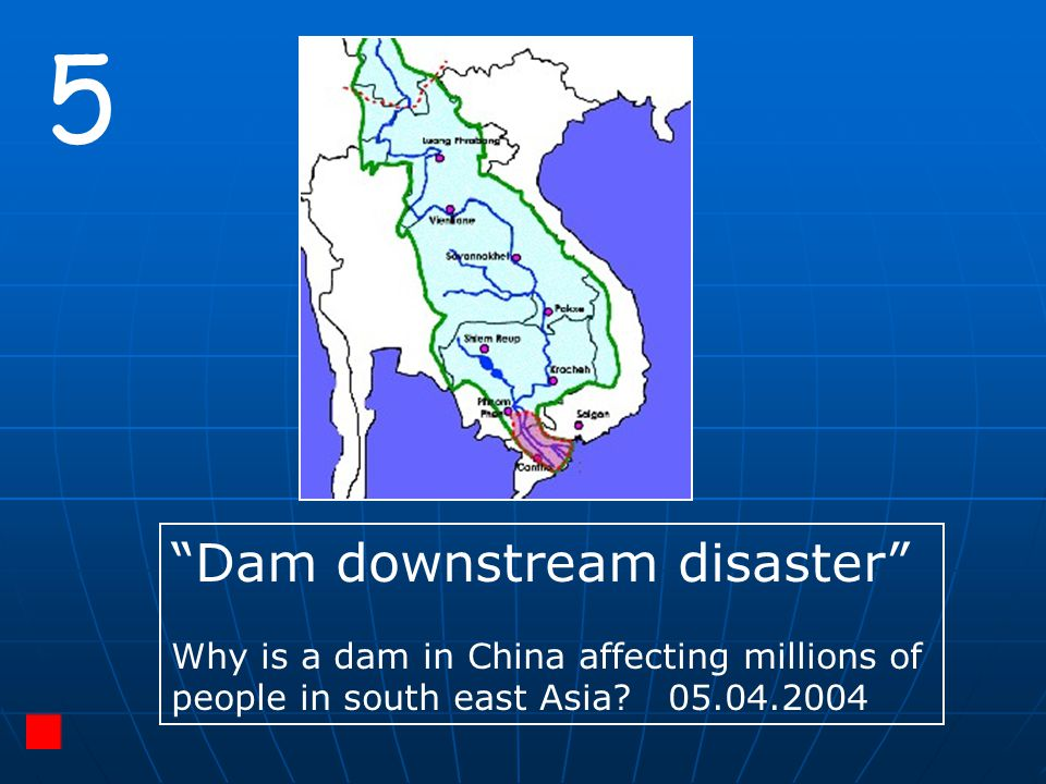 """5 """"Dam downstream disaster"""" Why is a dam in China affecting millions of people in south east Asia? 05.04.2004"""
