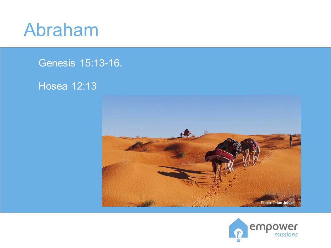 Abraham Genesis 15:13-16. Hosea 12:13 Photo: Odan Jaeger