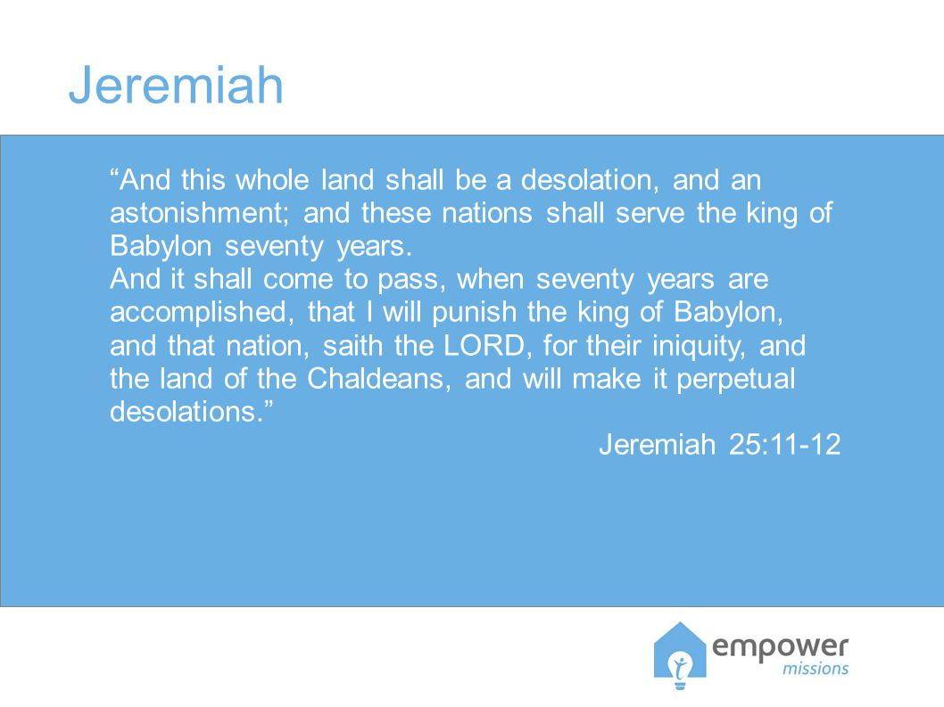 Jeremiah And this whole land shall be a desolation, and an astonishment; and these nations shall serve the king of Babylon seventy years.