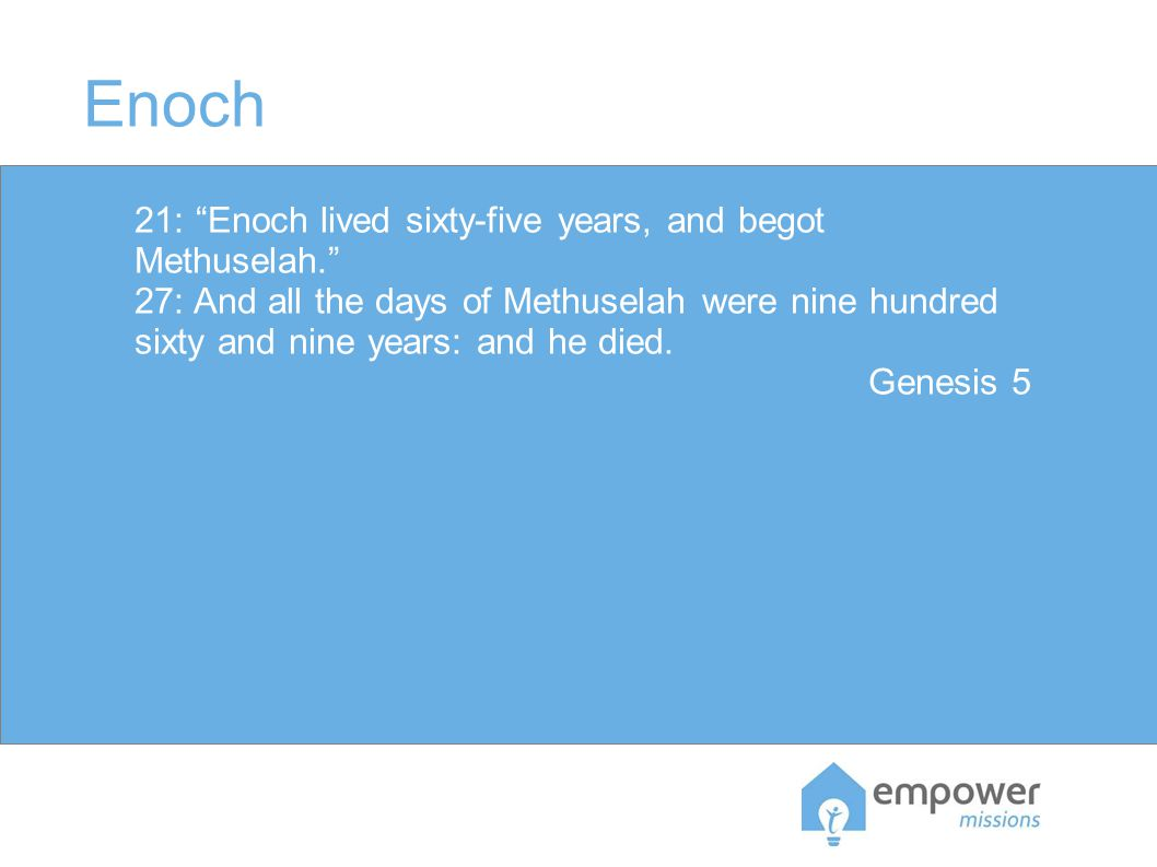 Enoch 21: Enoch lived sixty-five years, and begot Methuselah. 27: And all the days of Methuselah were nine hundred sixty and nine years: and he died.