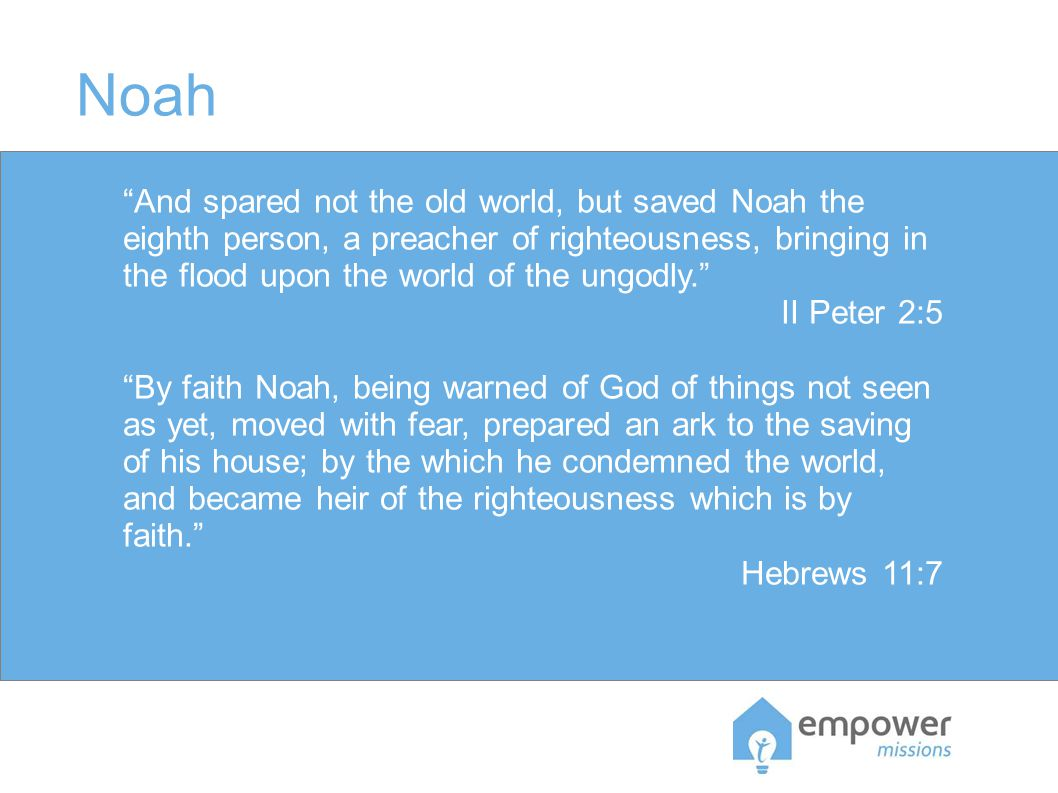 Noah And spared not the old world, but saved Noah the eighth person, a preacher of righteousness, bringing in the flood upon the world of the ungodly. II Peter 2:5 By faith Noah, being warned of God of things not seen as yet, moved with fear, prepared an ark to the saving of his house; by the which he condemned the world, and became heir of the righteousness which is by faith. Hebrews 11:7
