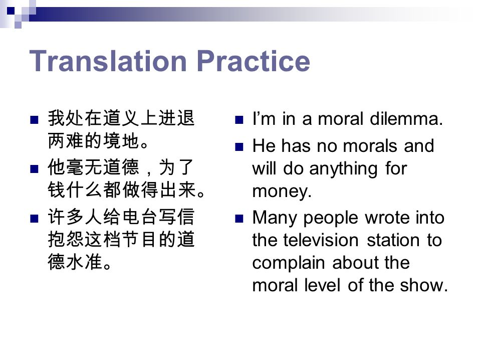 Translation Practice 我处在道义上进退 两难的境地。 他毫无道德,为了 钱什么都做得出来。 许多人给电台写信 抱怨这档节目的道 德水准。 I'm in a moral dilemma.