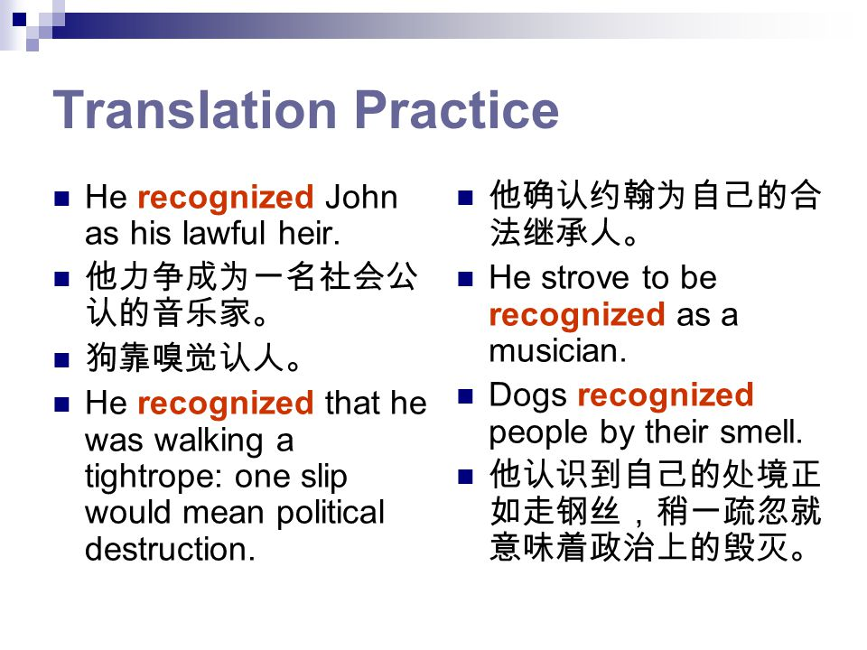 Translation Practice He recognized John as his lawful heir. 他力争成为一名社会公 认的音乐家。 狗靠嗅觉认人。 He recognized that he was walking a tightrope: one slip would me