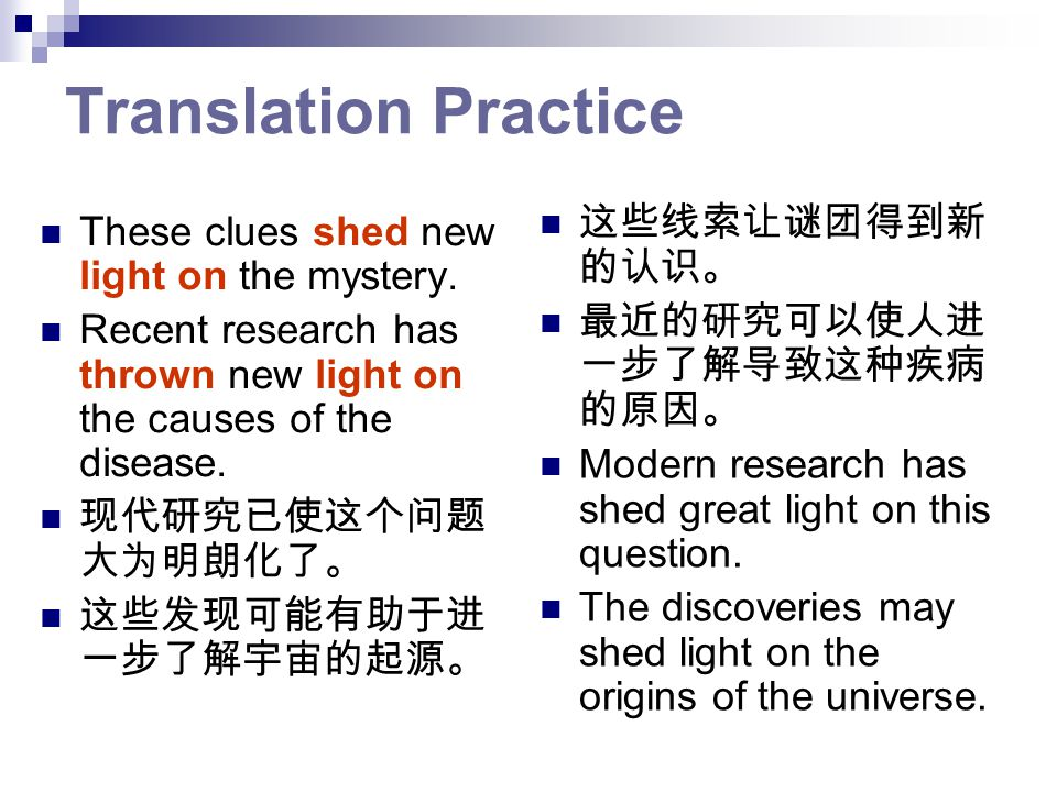 Translation Practice These clues shed new light on the mystery. Recent research has thrown new light on the causes of the disease. 现代研究已使这个问题 大为明朗化了。