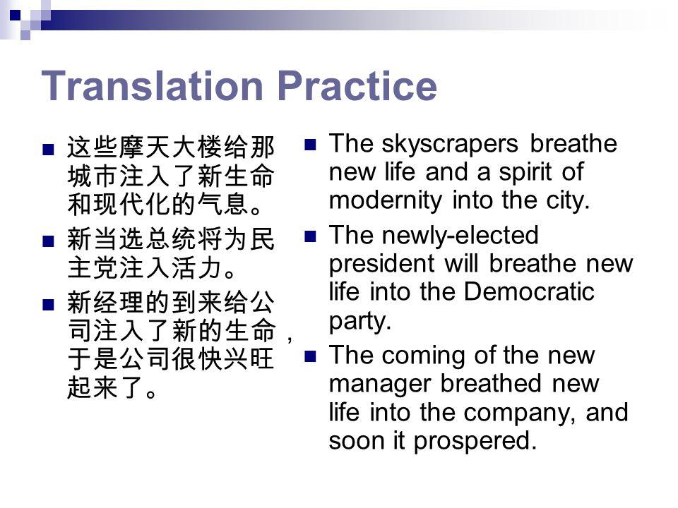 Translation Practice 这些摩天大楼给那 城市注入了新生命 和现代化的气息。 新当选总统将为民 主党注入活力。 新经理的到来给公 司注入了新的生命, 于是公司很快兴旺 起来了。 The skyscrapers breathe new life and a spirit of modernity into the city.