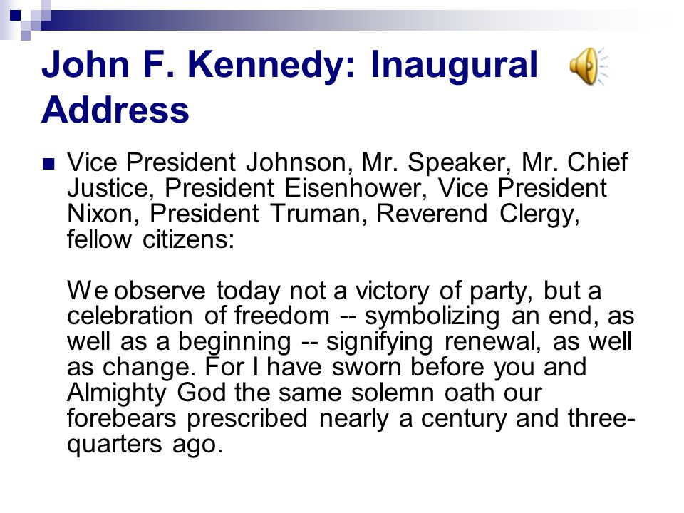 John F. Kennedy: Inaugural Address Vice President Johnson, Mr. Speaker, Mr. Chief Justice, President Eisenhower, Vice President Nixon, President Truma