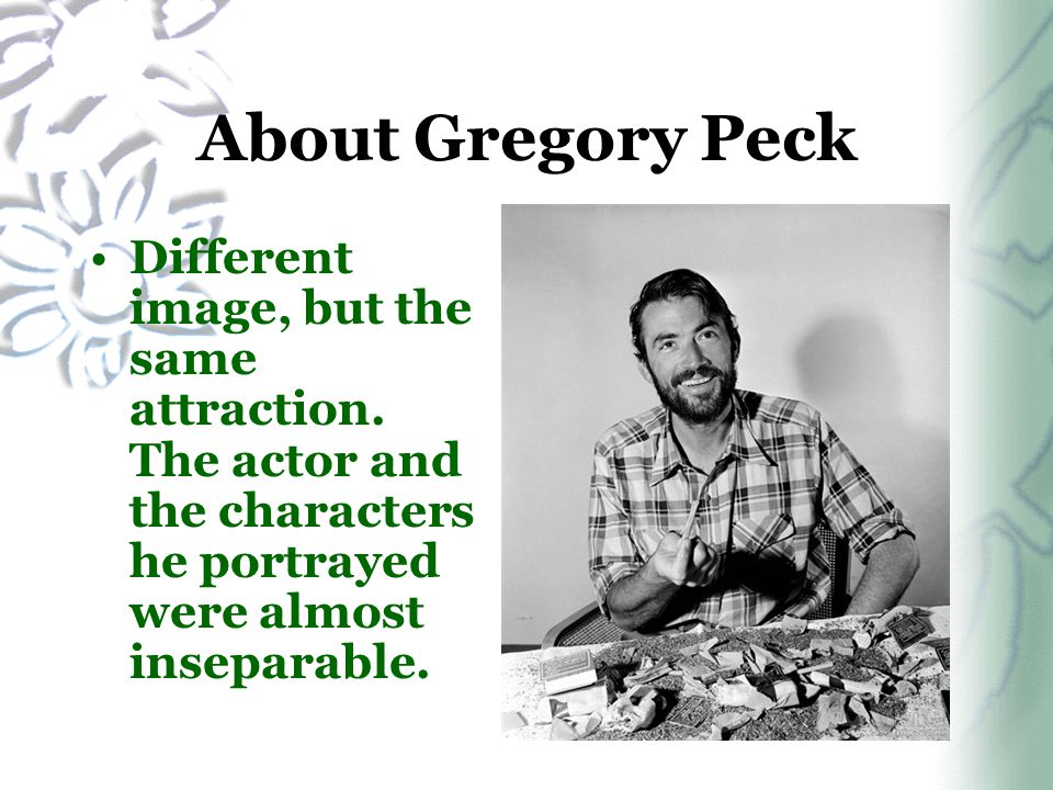 Different image, but the same attraction. The actor and the characters he portrayed were almost inseparable. About Gregory Peck