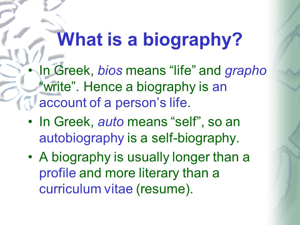 "What is a biography? In Greek, bios means ""life"" and grapho ""write"". Hence a biography is an account of a person's life. In Greek, auto means ""self"","
