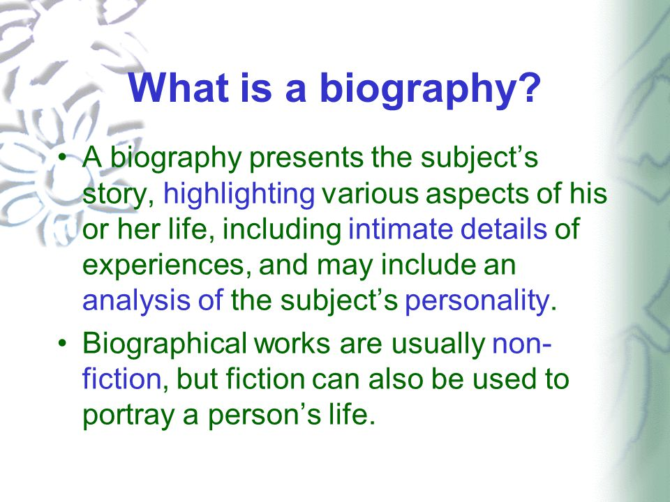 What is a biography? A biography presents the subject's story, highlighting various aspects of his or her life, including intimate details of experien