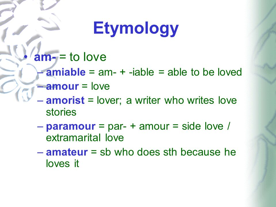 Etymology am- = to love –amiable = am- + -iable = able to be loved –amour = love –amorist = lover; a writer who writes love stories –paramour = par- + amour = side love / extramarital love –amateur = sb who does sth because he loves it