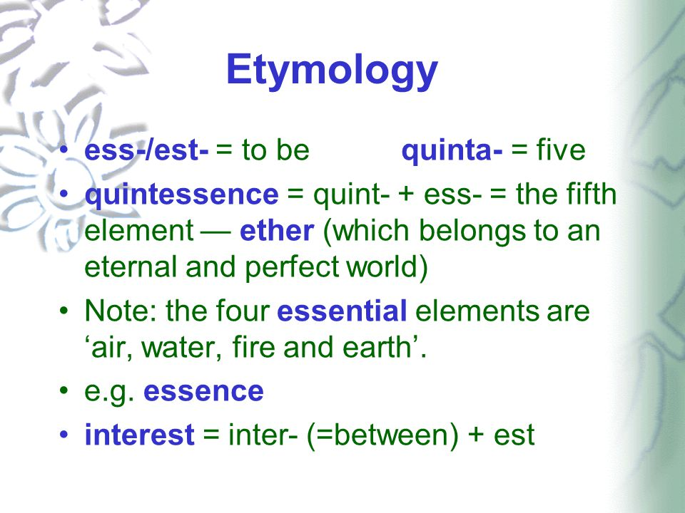 Etymology ess-/est- = to bequinta- = five quintessence = quint- + ess- = the fifth element — ether (which belongs to an eternal and perfect world) Not