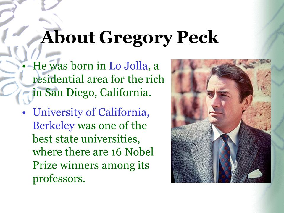 About Gregory Peck He was born in Lo Jolla, a residential area for the rich in San Diego, California. University of California, Berkeley was one of th