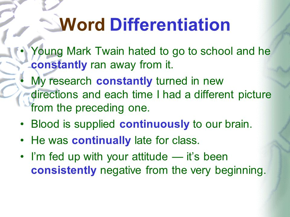 Word Differentiation Young Mark Twain hated to go to school and he constantly ran away from it. My research constantly turned in new directions and ea