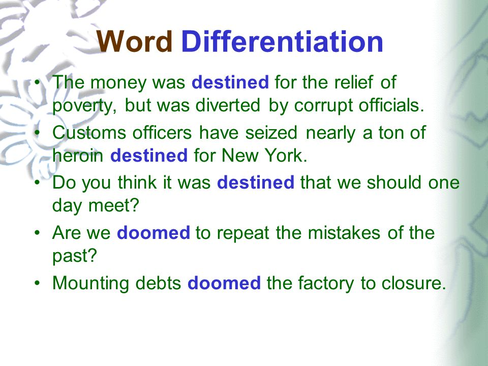 Word Differentiation The money was destined for the relief of poverty, but was diverted by corrupt officials. Customs officers have seized nearly a to