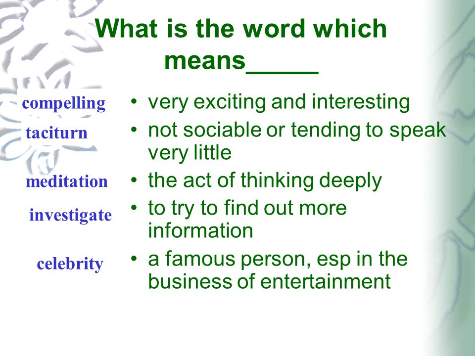 What is the word which means_____ very exciting and interesting not sociable or tending to speak very little the act of thinking deeply to try to find